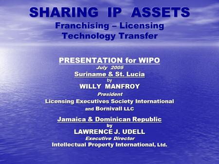 PRESENTATION for WIPO July 2005 Suriname & St. Lucia by WILLY MANFROY President Licensing Executives Society International and Bornivall LLC Jamaica &