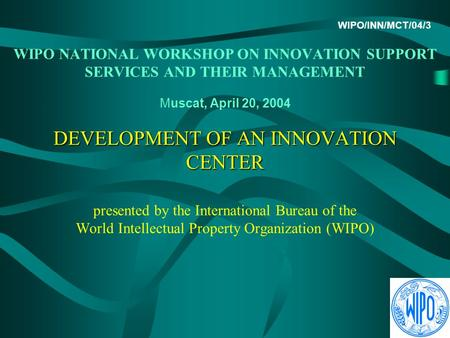 DEVELOPMENT OF AN INNOVATION CENTER WIPO/INN/MCT/04/3 WIPO NATIONAL WORKSHOP ON INNOVATION SUPPORT SERVICES AND THEIR MANAGEMENT Muscat, April 20, 2004.