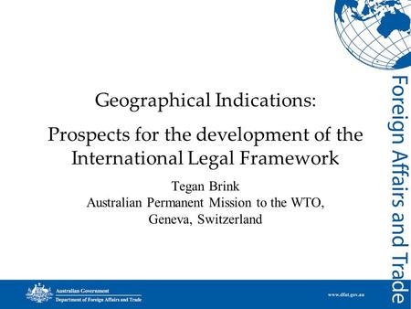 Geographical Indications: Prospects for the development of the International Legal Framework Tegan Brink Australian Permanent Mission to the WTO, Geneva,
