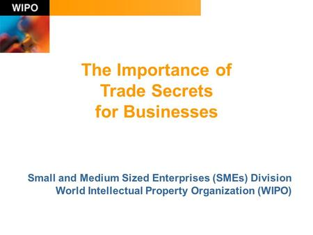 The Importance of Trade Secrets for Businesses Small and Medium Sized Enterprises (SMEs) Division World Intellectual Property Organization (WIPO)