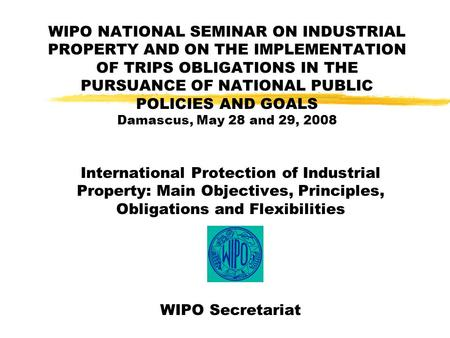 WIPO NATIONAL SEMINAR ON INDUSTRIAL PROPERTY AND ON THE IMPLEMENTATION OF TRIPS OBLIGATIONS IN THE PURSUANCE OF NATIONAL PUBLIC POLICIES AND GOALS Damascus,