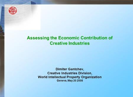 Assessing the Economic Contribution of Creative Industries Dimiter Gantchev, Creative Industries Division, World Intellectual Property Organization Geneva,