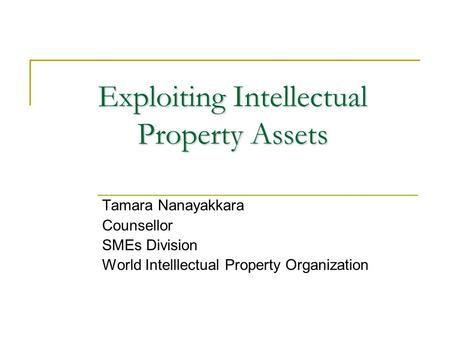 Exploiting Intellectual Property Assets Tamara Nanayakkara Counsellor SMEs Division World Intelllectual Property Organization.
