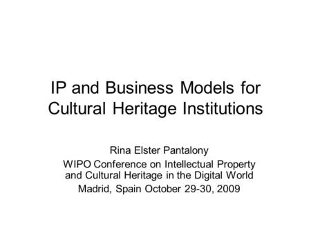 IP and Business Models for Cultural Heritage Institutions Rina Elster Pantalony WIPO Conference on Intellectual Property and Cultural Heritage in the Digital.