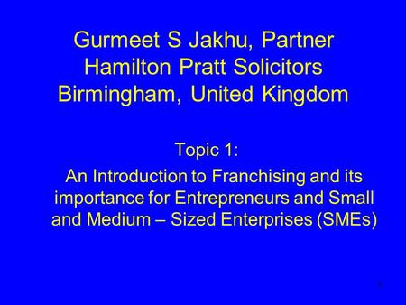 1 Gurmeet S Jakhu, Partner Hamilton Pratt Solicitors Birmingham, United Kingdom Topic 1: An Introduction to Franchising and its importance for Entrepreneurs.