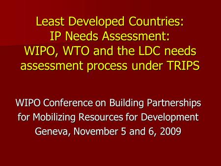 Least Developed Countries: IP Needs Assessment: WIPO, WTO and the LDC needs assessment process under TRIPS WIPO Conference on Building Partnerships for.