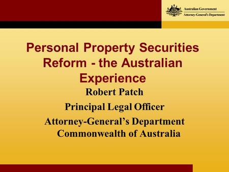Personal Property Securities Reform - the Australian Experience Robert Patch Principal Legal Officer Attorney-Generals Department Commonwealth of Australia.