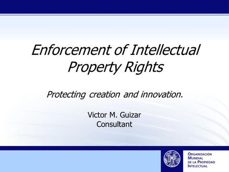 Enforcement of Intellectual Property Rights Protecting creation and innovation. Victor M. Guizar Consultant.