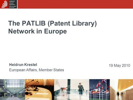 1 The PATLIB (Patent Library) Network in Europe Heidrun Krestel European Affairs, Member States 19 May 2010.