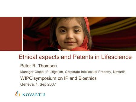 Ethical aspects and Patents in Lifescience Peter R. Thomsen Manager Global IP Litigation, Corporate Intellectual Property, Novartis WIPO symposium on IP.