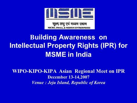 Building Awareness on Intellectual Property Rights (IPR) for MSME in India WIPO-KIPO-KIPA Asian Regional Meet on IPR December 13-14,2007 Venue : Jeju.