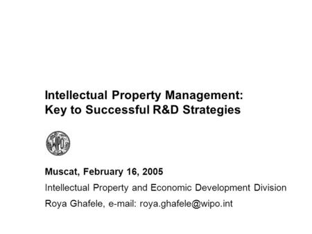Intellectual Property Management: Key to Successful R&D Strategies Muscat, February 16, 2005 Intellectual Property and Economic Development Division Roya.