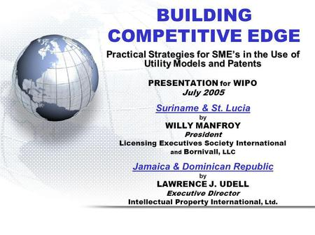 BUILDING COMPETITIVE EDGE Practical Strategies for SMEs in the Use of Utility Models and Patents PRESENTATION for WIPO July 2005 Suriname & St. Lucia by.