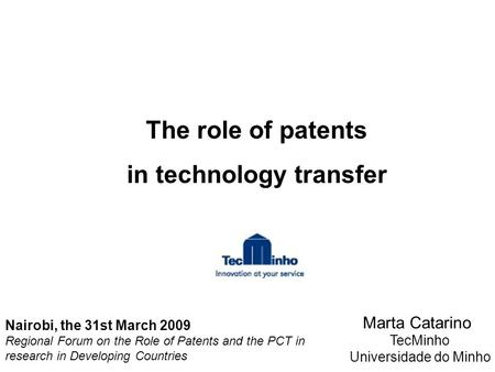 The role of patents in technology transfer Marta Catarino TecMinho Universidade do Minho Nairobi, the 31st March 2009 Regional Forum on the Role of Patents.