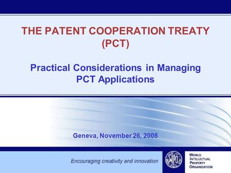THE PATENT COOPERATION TREATY (PCT) Practical Considerations in Managing PCT Applications Geneva, November 26, 2008.