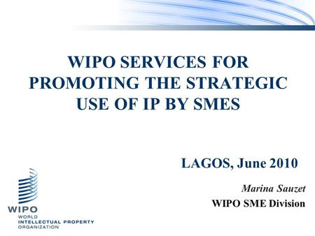 WIPO SERVICES FOR PROMOTING THE STRATEGIC USE OF IP BY SMES Marina Sauzet WIPO SME Division LAGOS, June 2010.