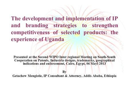 The development and implementation of IP and branding strategies to strengthen competitiveness of selected products: the experience of Uganda Presented.