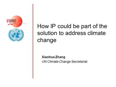 How IP could be part of the solution to address climate change Xiaohua Zhang UN Climate Change Secretariat.