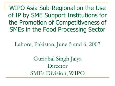 WIPO Asia Sub-Regional on the Use of IP by SME Support Institutions for the Promotion of Competitiveness of SMEs in the Food Processing Sector Lahore,