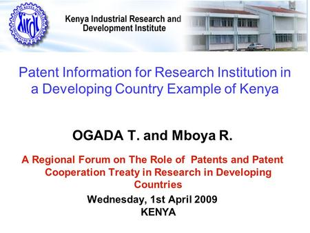Patent Information for Research Institution in a Developing Country Example of Kenya OGADA T. and Mboya R. A Regional Forum on The Role of Patents and.