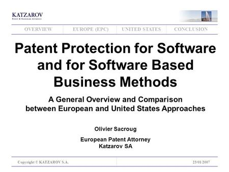 OVERVIEWEUROPE (EPC)UNITED STATESCONCLUSION Copyright © KATZAROV S.A.23/01/2007 Patent Protection for Software and for Software Based Business Methods.