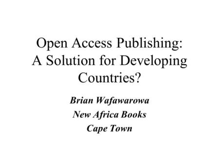 Open Access Publishing: A Solution for Developing Countries? Brian Wafawarowa New Africa Books Cape Town.