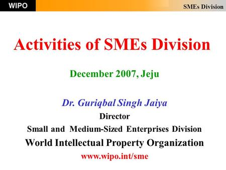 SMEs Division Activities of SMEs Division December 2007, Jeju Dr. Guriqbal Singh Jaiya Director Small and Medium-Sized Enterprises Division World Intellectual.