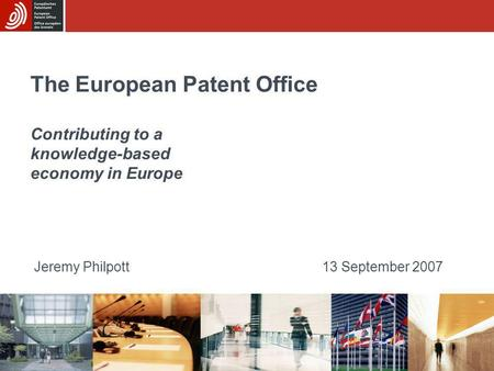 The European Patent Office Contributing to a knowledge-based economy in Europe Jeremy Philpott13 September 2007.