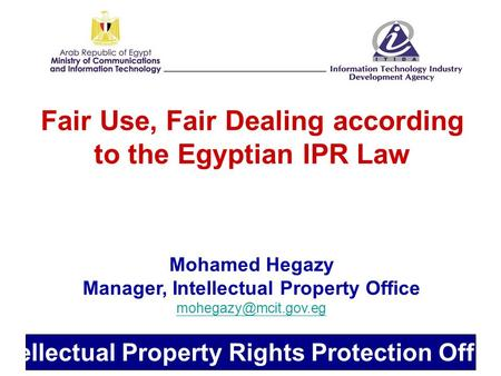 Intellectual Property Rights Protection Office Fair Use, Fair Dealing according to the Egyptian IPR Law Mohamed Hegazy Manager, Intellectual Property Office.