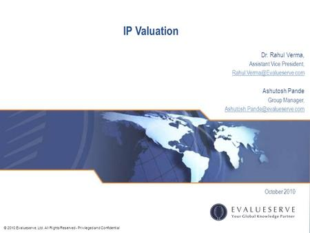 © 2010 Evalueserve, Ltd. All Rights Reserved - Privileged and Confidential IP Valuation October 2010 Dr. Rahul Verma, Assistant Vice President,