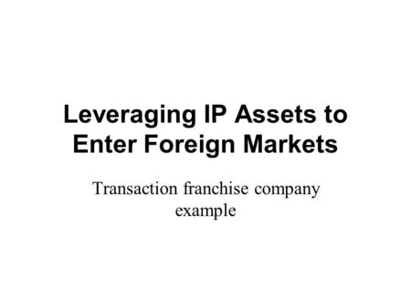 Leveraging IP Assets to Enter Foreign Markets Transaction franchise company example.