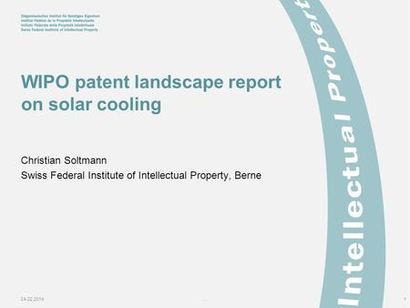 24.02.2014...1 WIPO patent landscape report on solar cooling Christian Soltmann Swiss Federal Institute of Intellectual Property, Berne.