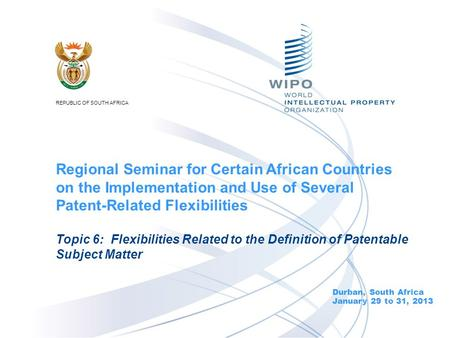 Durban, South Africa January 29 to 31, 2013 Topic 6: Flexibilities Related to the Definition of Patentable Subject Matter Regional Seminar for Certain.