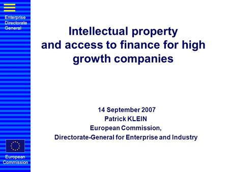 Enterprise Directorate General European Commission Intellectual property and access to finance for high growth companies 14 September 2007 Patrick KLEIN.