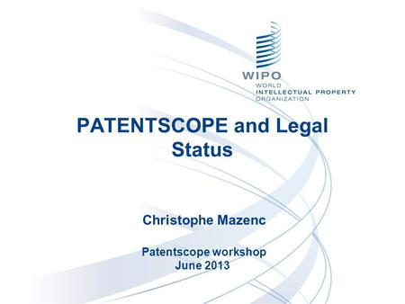 PATENTSCOPE and Legal Status Christophe Mazenc Patentscope workshop June 2013.