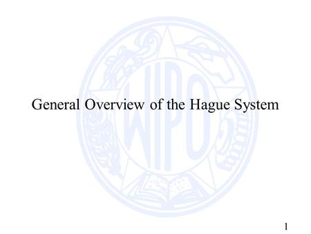 1 General Overview of the Hague System. 2 Purpose of the the Hague Agreement The Hague Agreement is an international registration system which offers.