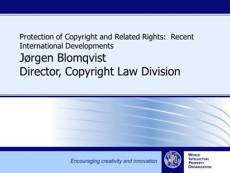 Protection of Copyright and Related Rights: Recent International Developments Jørgen Blomqvist Director, Copyright Law Division.