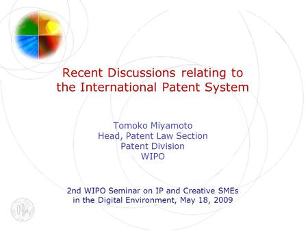 Recent Discussions relating to the International Patent System Tomoko Miyamoto Head, Patent Law Section Patent Division WIPO 2nd WIPO Seminar on IP and.
