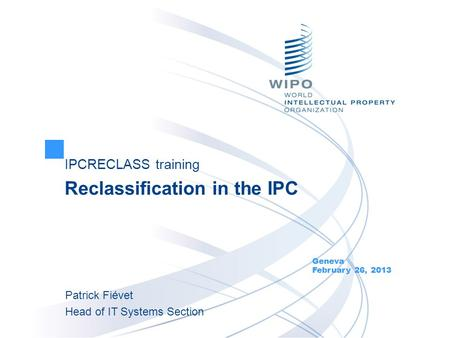 IPCRECLASS training Reclassification in the IPC Geneva February 26, 2013 Patrick Fiévet Head of IT Systems Section.