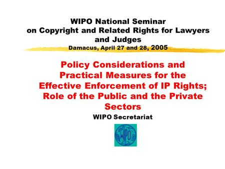 WIPO National Seminar on Copyright and Related Rights for Lawyers and Judges Damacus, April 27 and 28, 2005 Policy Considerations and Practical Measures.