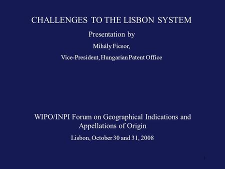 1 CHALLENGES TO THE LISBON SYSTEM Presentation by Mihály Ficsor, Vice-President, Hungarian Patent Office WIPO/INPI Forum on Geographical Indications and.
