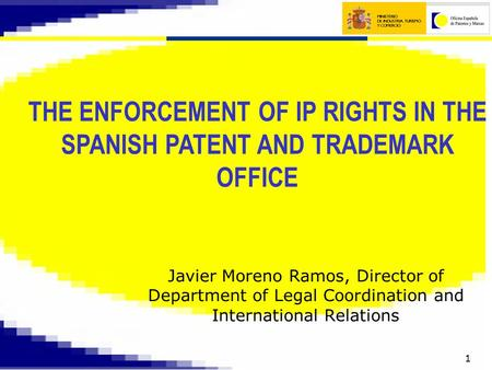 1 THE ENFORCEMENT OF IP RIGHTS IN THE SPANISH PATENT AND TRADEMARK OFFICE Javier Moreno Ramos, Director of Department of Legal Coordination and International.