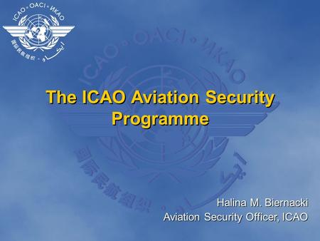 The ICAO Aviation Security Programme Halina M. Biernacki Aviation Security Officer, ICAO.