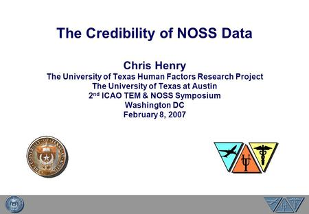 The Credibility of NOSS Data Chris Henry The University of Texas Human Factors Research Project The University of Texas at Austin 2 nd ICAO TEM & NOSS.