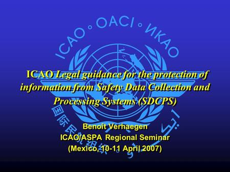 ICAO Legal guidance for the protection of information from Safety Data Collection and Processing Systems (SDCPS) Benoît Verhaegen ICAO/ASPA Regional Seminar.