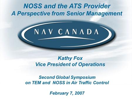 Second Global Symposium on TEM and NOSS in Air Traffic Control February 7, 2007 NOSS and the ATS Provider A Perspective from Senior Management Kathy Fox.