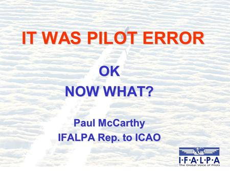 IT WAS PILOT ERROR OK NOW WHAT? Paul McCarthy IFALPA Rep. to ICAO.