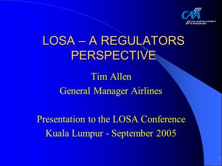 1 LOSA – A REGULATORS PERSPECTIVE Tim Allen General Manager Airlines Presentation to the LOSA Conference Kuala Lumpur - September 2005.