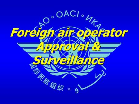 Foreign air operator Approval & Surveillance. Foreign operator approval and surveillance2 Outline Historical Review and current situation – ICAO Problem.