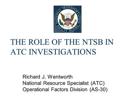 THE ROLE OF THE NTSB IN ATC INVESTIGATIONS Richard J. Wentworth National Resource Specialist (ATC) Operational Factors Division (AS-30)